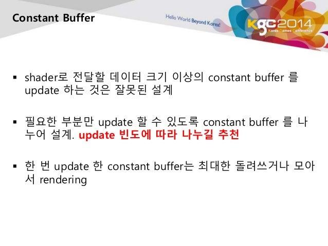 Constant Buffer   shader로 전달할 데이터 크기 이상의 constant buffer 를  update 하는 것은 잘못된 설계   필요한 부분만 update 할 수 있도록 constant buffer...