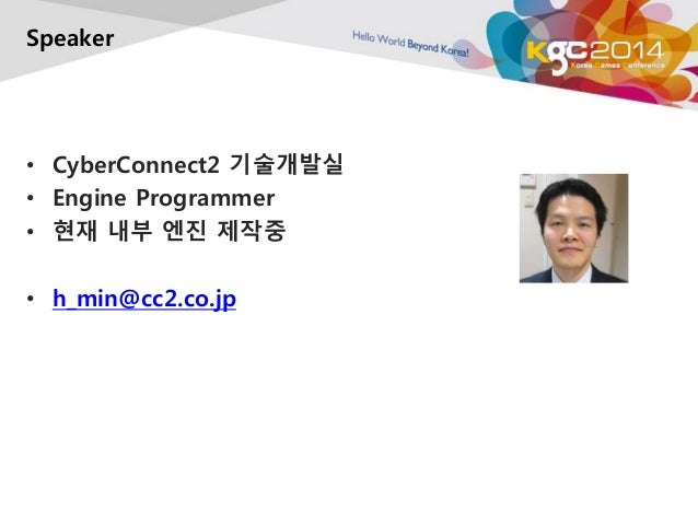 Speaker  • CyberConnect2 기술개발실  • Engine Programmer  • 현재 내부 엔진 제작중  • h_min@cc2.co.jp