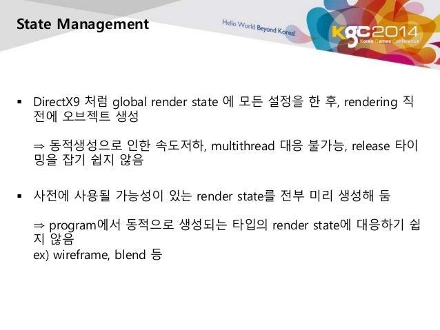 State Management   DirectX9 처럼 global render state 에 모든 설정을 한 후, rendering 직  전에 오브젝트 생성  ⇒ 동적생성으로 인한 속도저하, multithread 대...