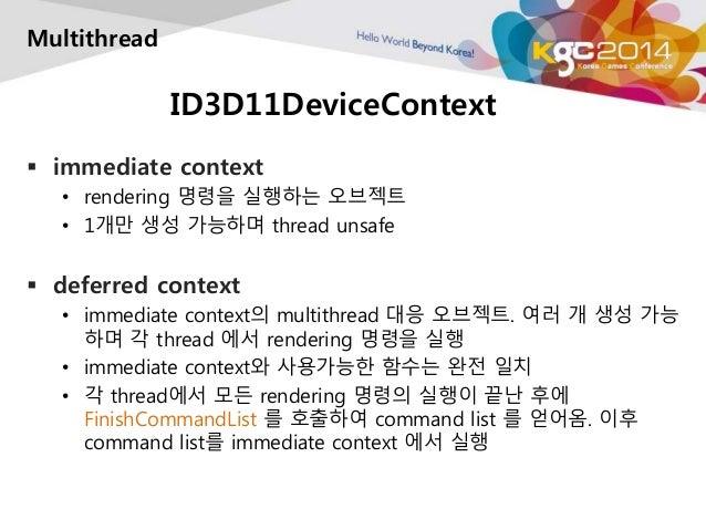 ID3D11DeviceContext  Multithread   immediate context  • rendering 명령을 실행하는 오브젝트  • 1개만 생성 가능하며 thread unsafe   deferred ...