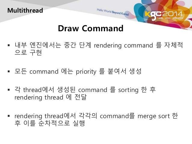 Draw Command  Multithread   내부 엔진에서는 중간 단계 rendering command 를 자체적  으로 구현   모든 command 에는 priority 를 붙여서 생성   각 thread에...
