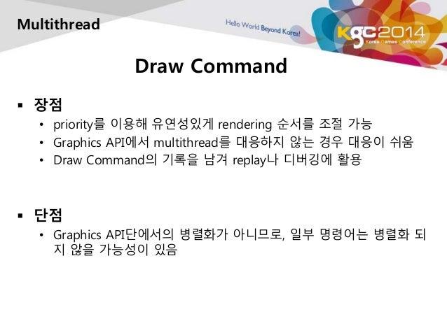 Draw Command  Multithread   장점  • priority를 이용해 유연성있게 rendering 순서를 조절 가능  • Graphics API에서 multithread를 대응하지 않는 경우 대응이 쉬...