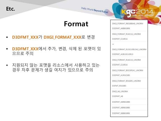 Format  Etc.   D3DFMT_XXX가 DXGI_FORMAT_XXX로 변경   D3DFMT_XXX에서 추가, 변경, 삭제 된 포맷이 있  으므로 주의   지원되지 않는 포맷을 리소스에서 사용하고 있는  경...
