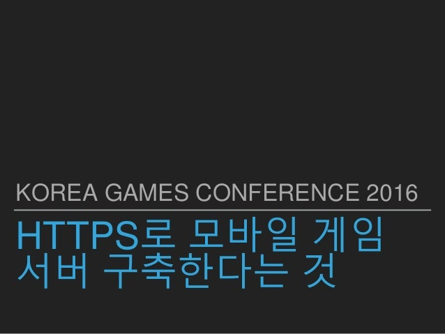 HTTPS로 모바일 게임 서버 구축한다는 것 KOREA GAMES CONFERENCE 2016