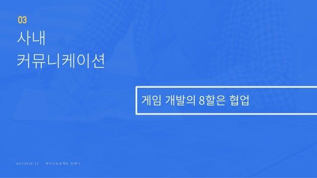 K G C 2 0 1 6 . 1 2 에 이 스 프 로 젝 트 � 천 재 니 게임�개발의 8할은�협업 사내 커뮤니케이션 03