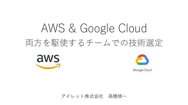AWS & Google Cloud 両⽅を駆使するチームでの技術選定 アイレット株式会社 ⾼橋修⼀