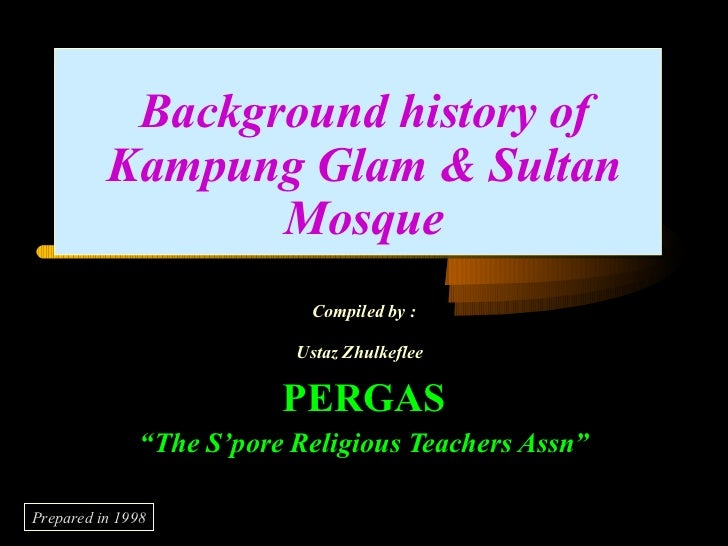 """Background history of Kampung Glam & Sultan Mosque Compiled by : Ustaz Zhulkeflee   PERGAS """" The S'pore Religious Teachers..."""