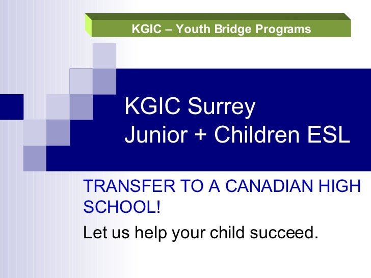 KGIC Surrey  Junior + Children ESL  TRANSFER TO A CANADIAN HIGH SCHOOL!  Let us help your child succeed.