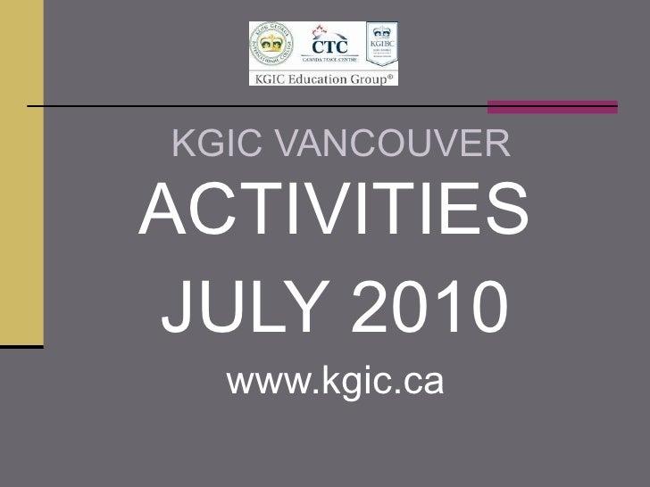 KGIC VANCOUVER <ul><li>ACTIVITIES </li></ul><ul><li>JULY 2010 </li></ul><ul><li>www.kgic.ca </li></ul>