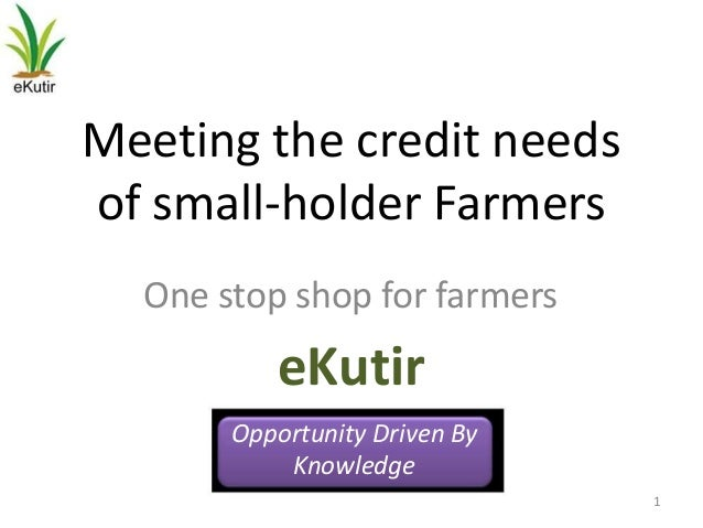 Meeting the credit needsof small-holder Farmers  One stop shop for farmers          eKutir       Opportunity Driven By    ...