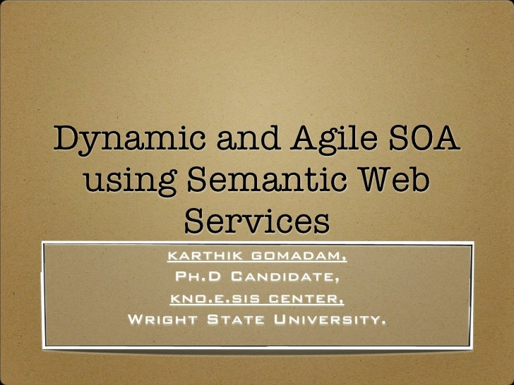 Dynamic and Agile SOA  using Semantic Web        Services       karthik gomadam,        Ph.D Candidate,        kno.e.sis c...