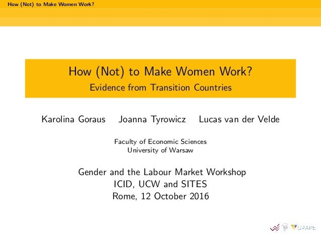 How (Not) to Make Women Work? How (Not) to Make Women Work? Evidence from Transition Countries Karolina Goraus Joanna Tyro...
