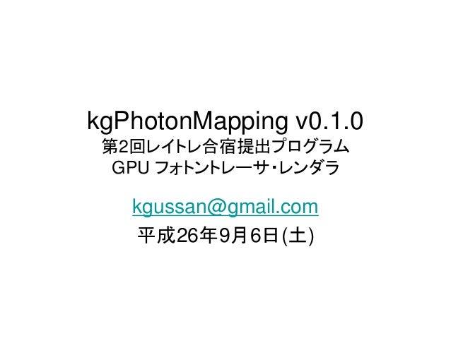 kgPhotonMapping v0.1.0  第2回レイトレ合宿提出プログラム  GPU フォトントレーサ・レンダラ  kgussan@gmail.com  平成26年9月6日(土)