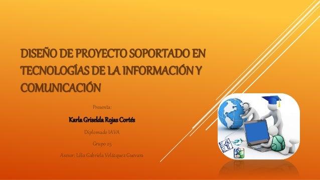 DISEÑO DE PROYECTO SOPORTADO EN TECNOLOGÍAS DE LA INFORMACIÓN Y COMUNICACIÓN Presenta: KarlaGriseldaRojasCortés Diplomado ...