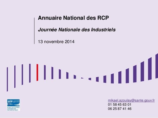 ÉTUDES mikael.azoulay@sante.gouv.fr 01 58 45 63 01 06 25 87 41 46 Annuaire National des RCP Journée Nationale des Industri...