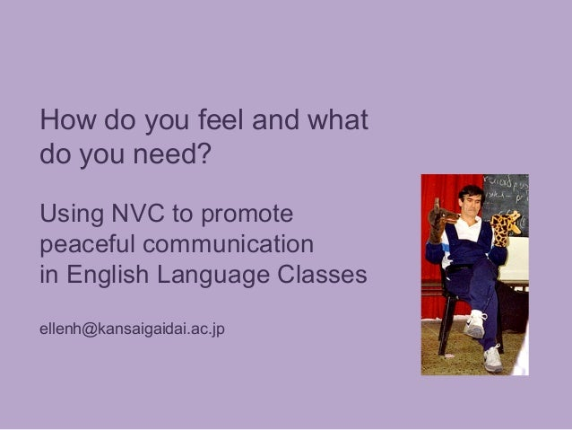 How do you feel and what do you need? Using NVC to promote peaceful communication in English Language Classes ellenh@kansa...
