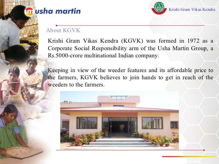 About KGVK Krishi Gram Vikas Kendra (KGVK) was formed in 1972 as a Corporate Social Responsibility arm of the Usha Martin ...