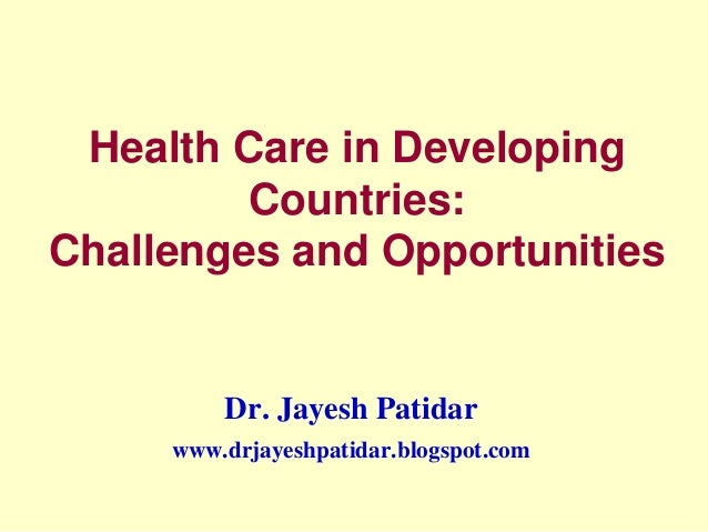 Health Care in Developing Countries: Challenges and Opportunities Dr. Jayesh Patidar www.drjayeshpatidar.blogspot.com