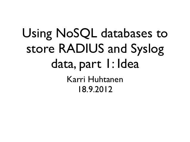 Using NoSQL databases tostore RADIUS and Syslog     data, part 1: Idea       Karri Huhtanen         18.9.2012