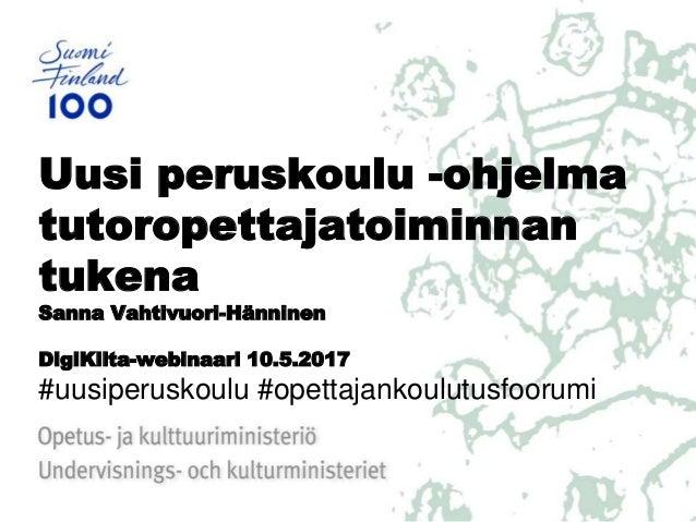 Uusi peruskoulu -ohjelma tutoropettajatoiminnan tukena Sanna Vahtivuori-Hänninen DigiKilta-webinaari 10.5.2017 #uusiperusk...