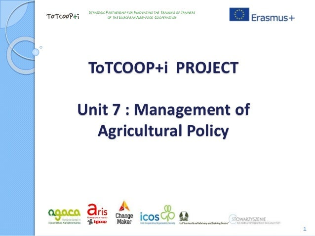 ToTCOOP+i PROJECT Unit 7 : Management of Agricultural Policy 1 STRATEGIC PARTNERSHIP FOR INNOVATING THE TRAINING OF TRAINE...
