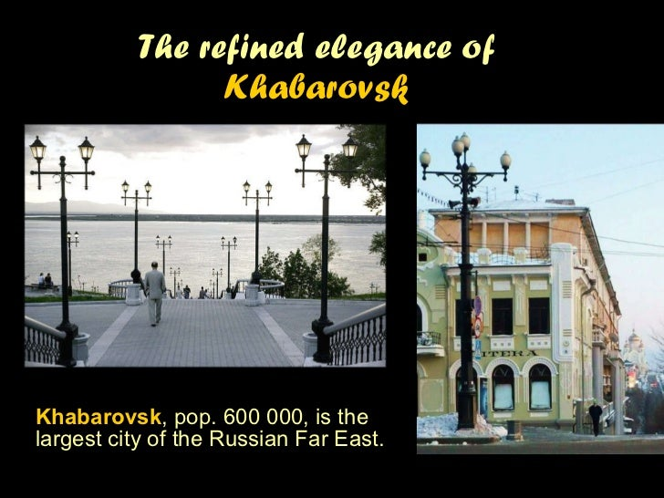 The refined elegance of  Khabarovsk Khabarovsk , pop. 600 000, is t he largest city of the Russian Far East.