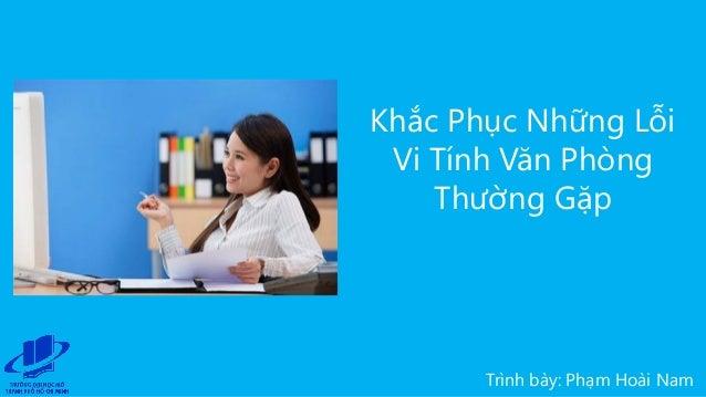 Trình bày: Phạm Hoài Nam Khắc Phục Những Lỗi Vi Tính Văn Phòng Thường Gặp