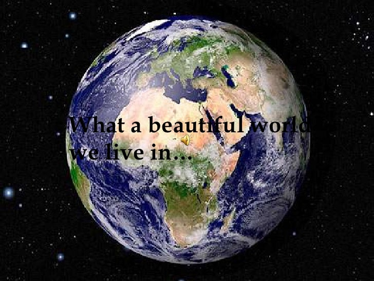 What a beautiful world       we live in…<br />