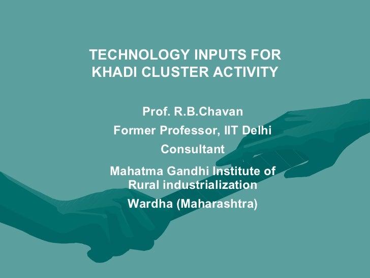 TECHNOLOGY INPUTS FOR KHADI CLUSTER ACTIVITY Prof. R.B.Chavan Former Professor, IIT Delhi Consultant Mahatma Gandhi Instit...
