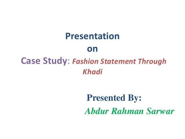 Presentation on Case Study: Fashion Statement Through Khadi  Presented By: Abdur Rahman Sarwar