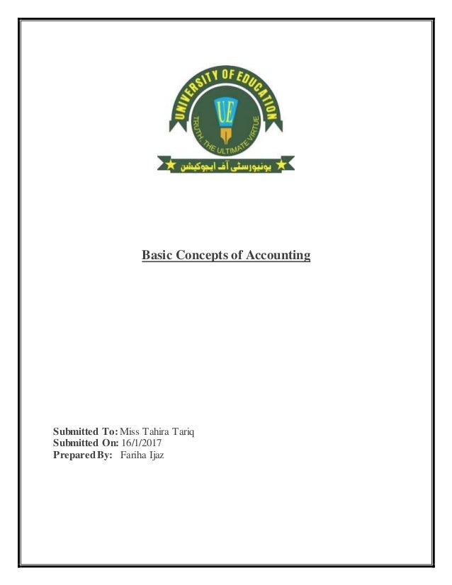 Basic Concepts of Accounting Submitted To: Miss Tahira Tariq Submitted On: 16/1/2017 PreparedBy: Fariha Ijaz