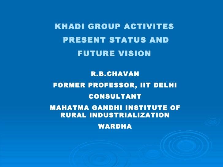 KHADI GROUP ACTIVITES  PRESENT STATUS AND FUTURE VISION   R.B.CHAVAN FORMER PROFESSOR, IIT DELHI CONSULTANT MAHATMA GANDHI...
