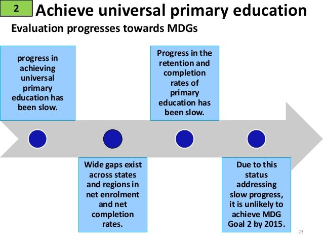 millennium development goals universal primary education The millennium development goals (mdgs) consist of eight goals aimed at the   extreme hunger and poverty mdg 2: achieve universal primary education.