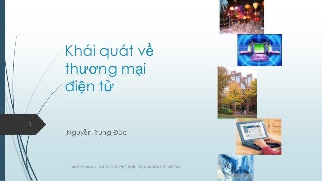 Khái quát về thƣơng mại điện tử 1  Nguyễn Trung Đức  Nguyễn Trung Đức - CÔNG TY CP PHÁT TRIỂN THƢƠNG HIỆU DTC VIỆT NAM