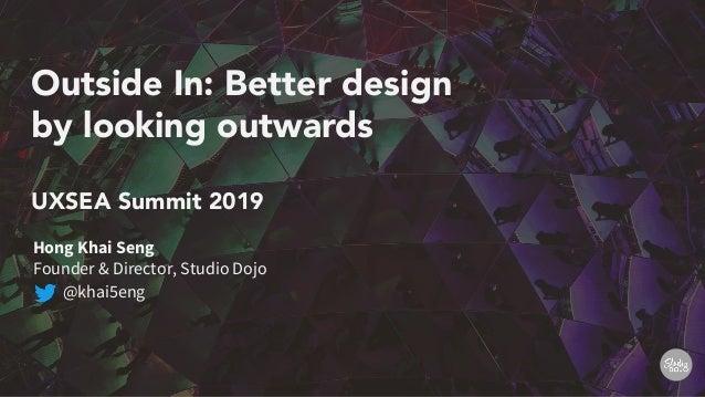 Outside In: Better design by looking outwards UXSEA Summit 2019 Hong Khai Seng Founder & Director, Studio Dojo @khai5eng