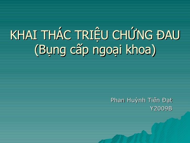 KHAI THÁC TRIỆU CHỨNG ĐAU (Bụng cấp ngoại khoa) Phan Huỳnh Tiến Đạt Y2009B
