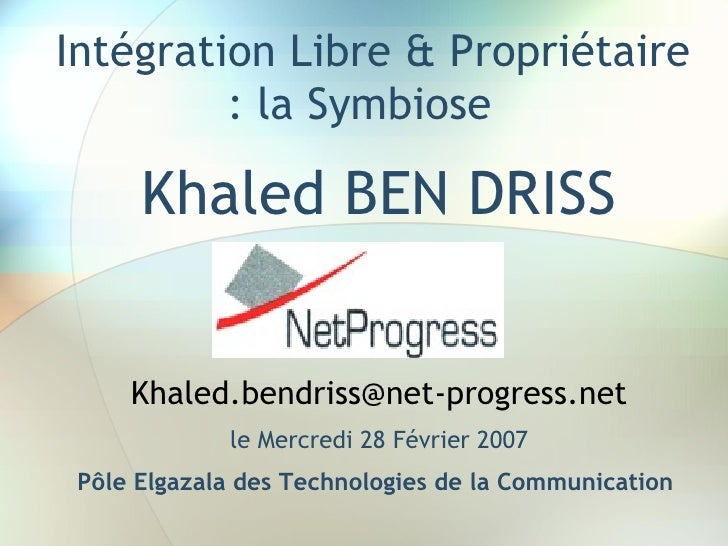 Intégration Libre & Propriétaire          : la Symbiose         Khaled BEN DRISS        Khaled.bendriss@net-progress.net  ...