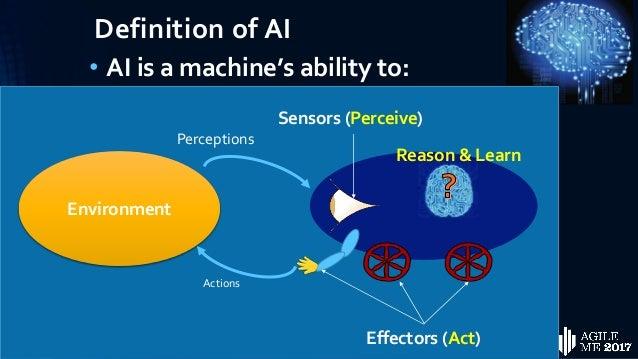 Definition of AI • AI is a machine's ability to: • Perceive • Reason • Learn • Act Sensors (Perceive) Environment Percepti...