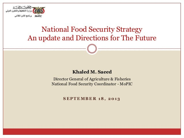 S E P T E M B E R 1 8 , 2 0 1 3 National Food Security Strategy An update and Directions for The Future Khaled M. Saeed Di...