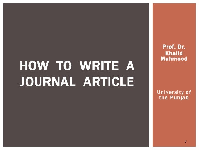 Prof. Dr. Khalid Mahmood University of the Punjab 1 HOW TO WRITE A JOURNAL ARTICLE