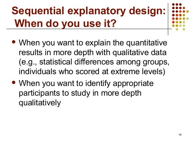16Sequential explanatory design:When do you use it? When you want to explain the quantitativeresults in more depth with q...