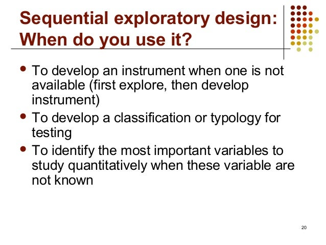 20Sequential exploratory design:When do you use it? To develop an instrument when one is notavailable (first explore, the...