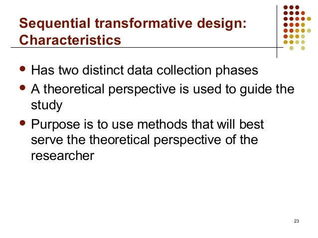 Sequential transformative design:Characteristics23 Has two distinct data collection phases A theoretical perspective is ...