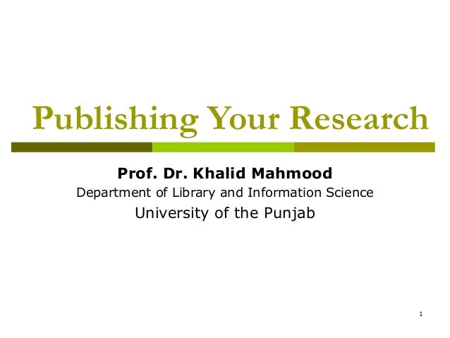 Publishing Your Research        Prof. Dr. Khalid Mahmood  Department of Library and Information Science          Universit...