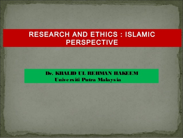 RESEARCH AND ETHICS : ISLAMIC PERSPECTIVE  Dr. KHALID UL REHMAN HAKEEM Unive rs iti Putra Malays ia