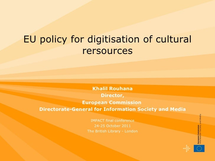 EU policy for digitisation of cultural rersources Khalil Rouhana Director, European Commission  Directorate-General for In...