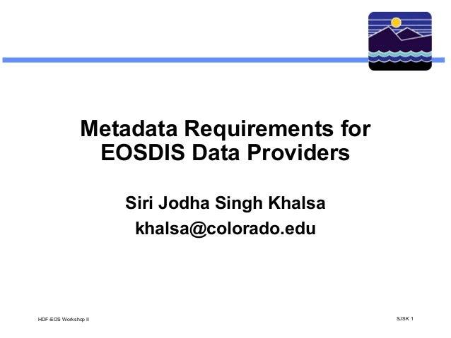 Metadata Requirements for EOSDIS Data Providers Siri Jodha Singh Khalsa khalsa@colorado.edu  HDF-EOS Workshop II  SJSK 1
