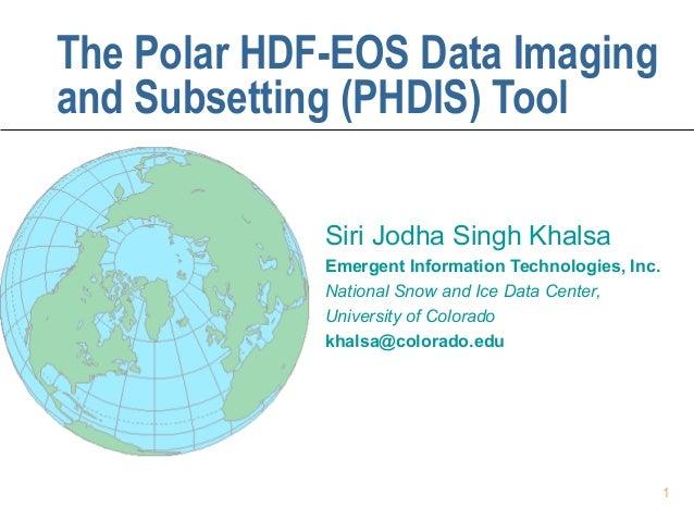 The Polar HDF-EOS Data Imaging and Subsetting (PHDIS) Tool Siri Jodha Singh Khalsa Emergent Information Technologies, Inc....
