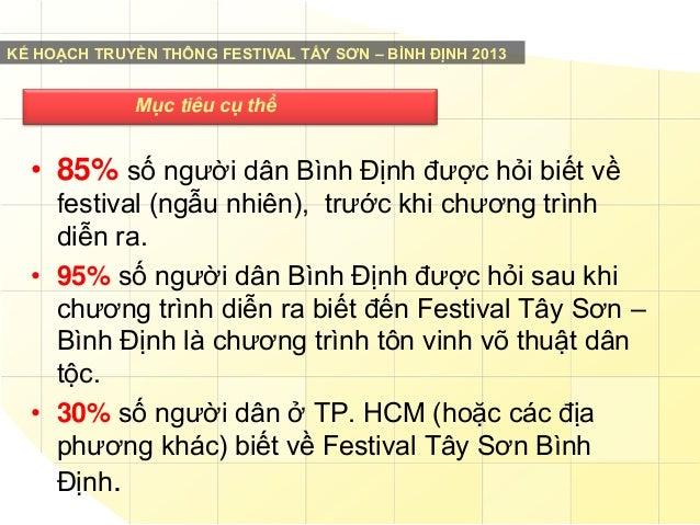 KẾ HOẠCH TRUYỀN THÔNG FESTIVAL TẤY SƠN – BÌNH ĐỊNH 2013  Mục tiêu cụ thể  • 85% số người dân Bình Định được hỏi biết về fe...