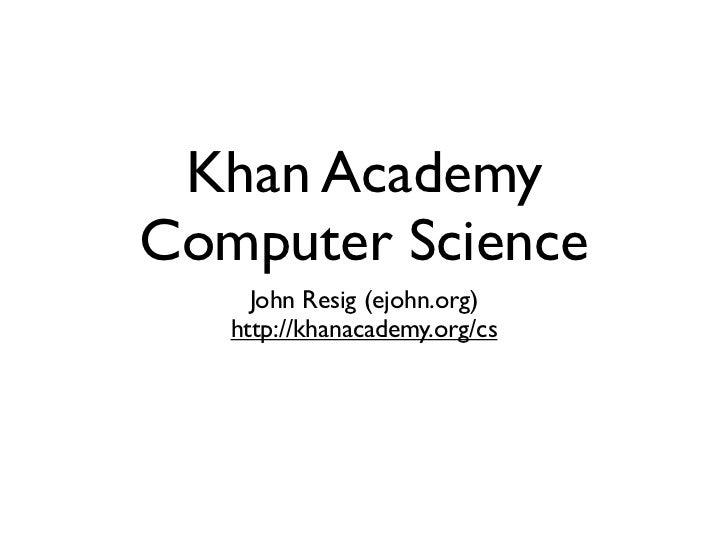 Khan AcademyComputer Science     John Resig (ejohn.org)   http://khanacademy.org/cs